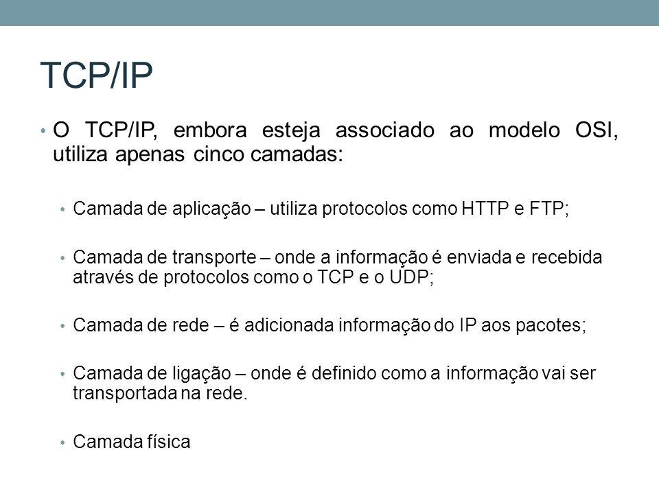 TCP/IP O TCP/IP, embora esteja associado ao modelo OSI, utiliza apenas cinco camadas: Camada de aplicação – utiliza protocolos como HTTP e FTP;