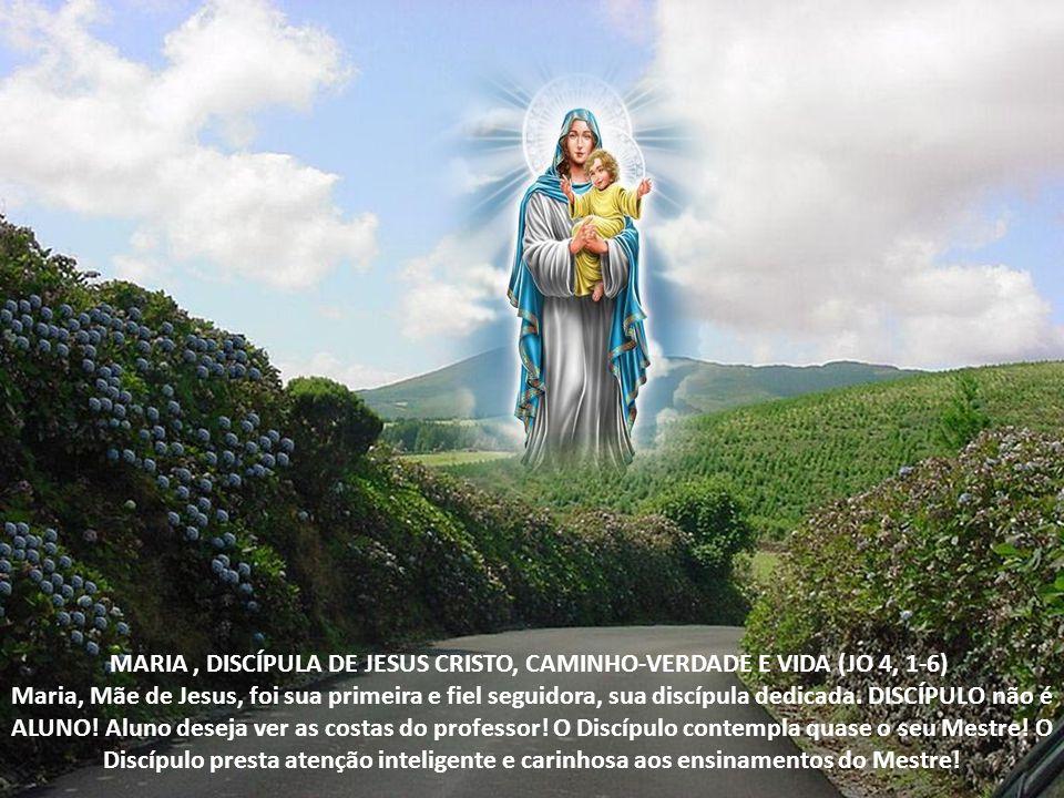 MARIA , DISCÍPULA DE JESUS CRISTO, CAMINHO-VERDADE E VIDA (JO 4, 1-6) Maria, Mãe de Jesus, foi sua primeira e fiel seguidora, sua discípula dedicada.