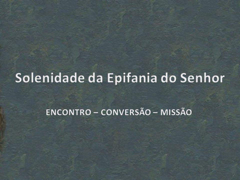 Solenidade da Epifania do Senhor ENCONTRO – CONVERSÃO – MISSÃO