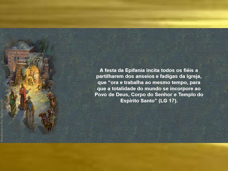 A festa da Epifania incita todos os fiéis a partilharem dos anseios e fadigas da Igreja, que ora e trabalha ao mesmo tempo, para que a totalidade do mundo se incorpore ao Povo de Deus, Corpo do Senhor e Templo do Espírito Santo (LG 17).