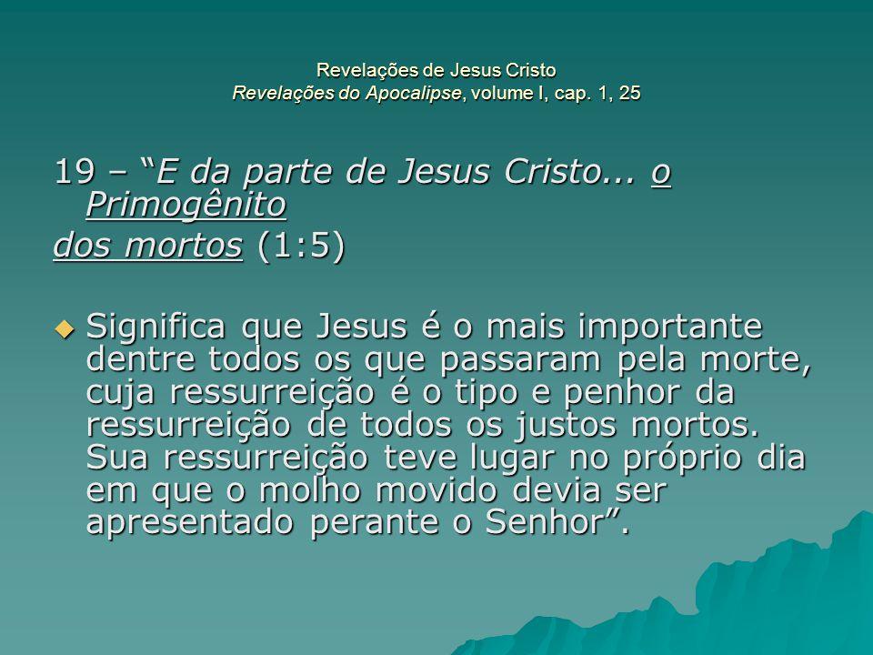 19 – E da parte de Jesus Cristo... o Primogênito dos mortos (1:5)