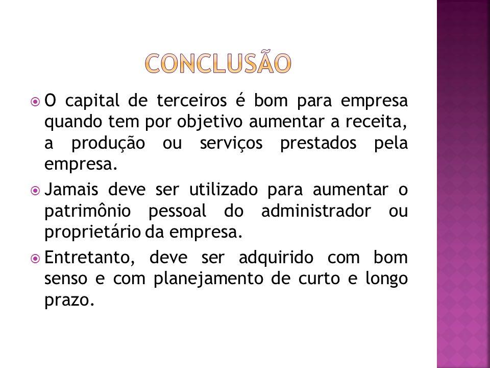 conclusão O capital de terceiros é bom para empresa quando tem por objetivo aumentar a receita, a produção ou serviços prestados pela empresa.
