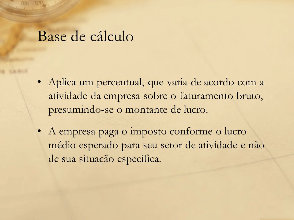 Base de cálculo Aplica um percentual, que varia de acordo com a atividade da empresa sobre o faturamento bruto, presumindo-se o montante de lucro.