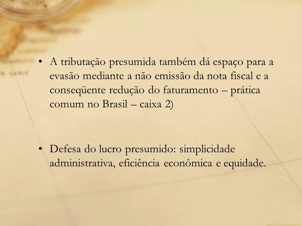 A tributação presumida também dá espaço para a evasão mediante a não emissão da nota fiscal e a conseqüente redução do faturamento – prática comum no Brasil – caixa 2)