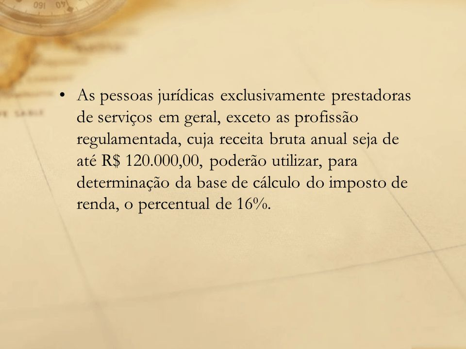 As pessoas jurídicas exclusivamente prestadoras de serviços em geral, exceto as profissão regulamentada, cuja receita bruta anual seja de até R$ 120.000,00, poderão utilizar, para determinação da base de cálculo do imposto de renda, o percentual de 16%.