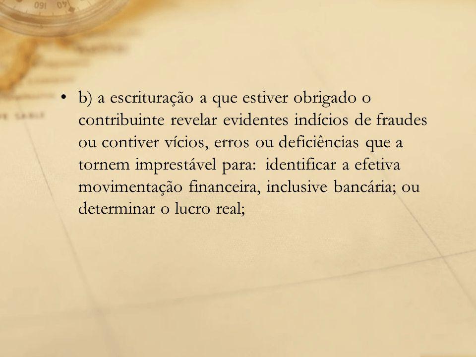 b) a escrituração a que estiver obrigado o contribuinte revelar evidentes indícios de fraudes ou contiver vícios, erros ou deficiências que a tornem imprestável para: identificar a efetiva movimentação financeira, inclusive bancária; ou determinar o lucro real;