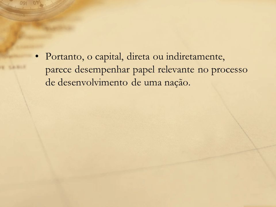 Portanto, o capital, direta ou indiretamente, parece desempenhar papel relevante no processo de desenvolvimento de uma nação.