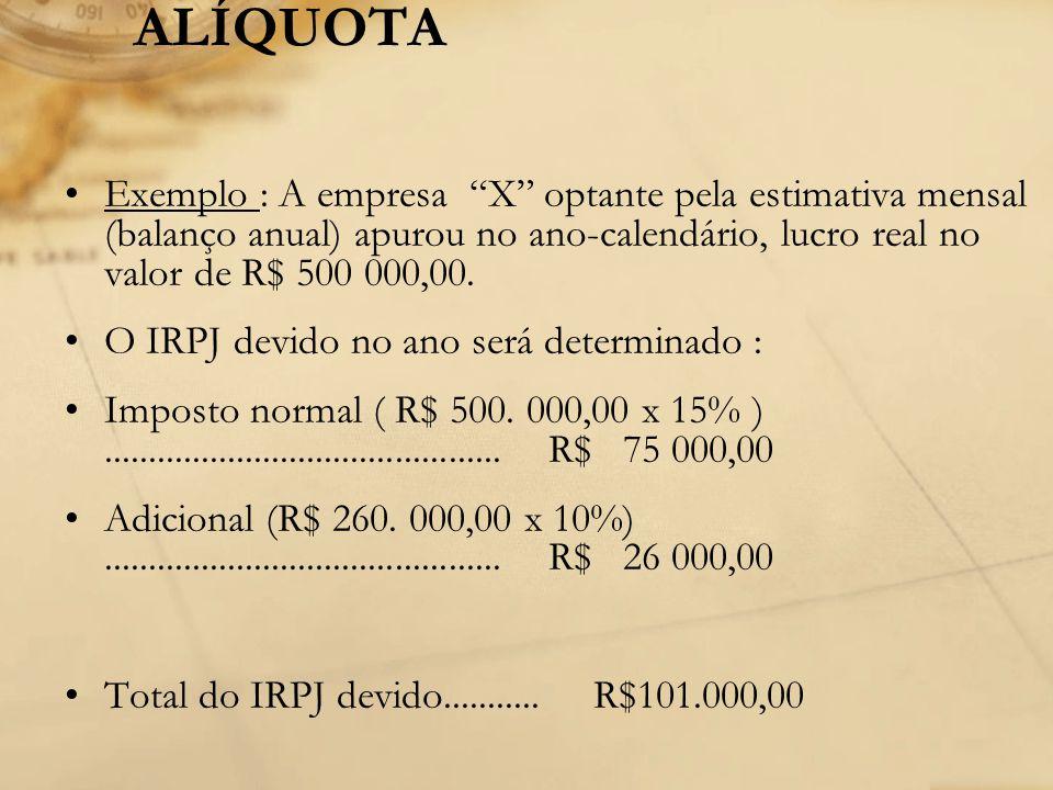 ALÍQUOTA Exemplo : A empresa X optante pela estimativa mensal (balanço anual) apurou no ano-calendário, lucro real no valor de R$ 500 000,00.
