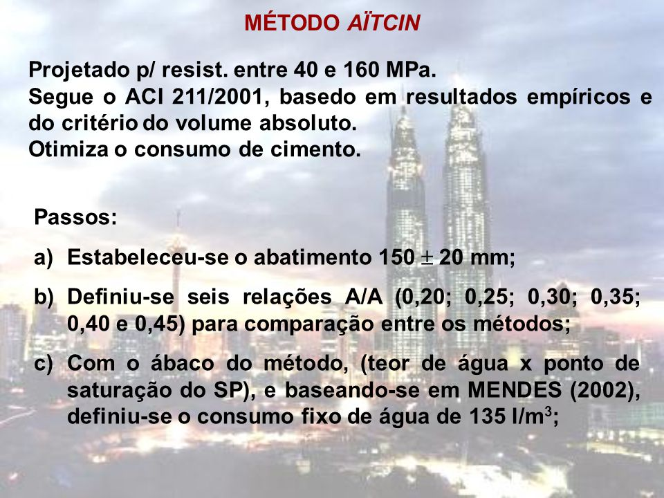 MÉTODO AÏTCIN Projetado p/ resist. entre 40 e 160 MPa. Segue o ACI 211/2001, basedo em resultados empíricos e do critério do volume absoluto.