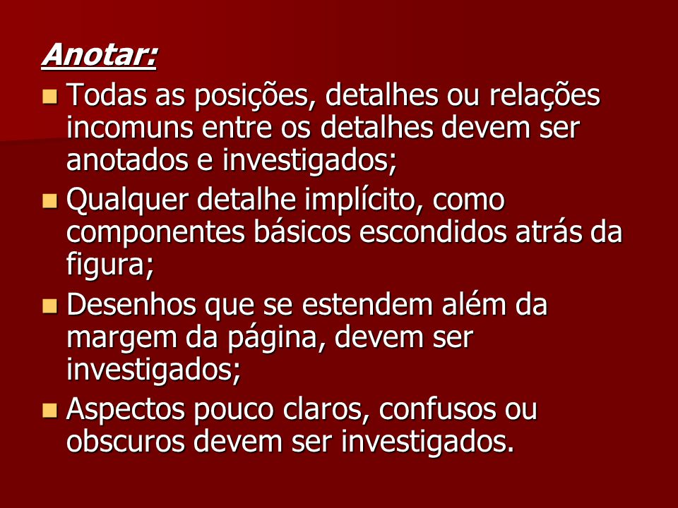 Anotar: Todas as posições, detalhes ou relações incomuns entre os detalhes devem ser anotados e investigados;