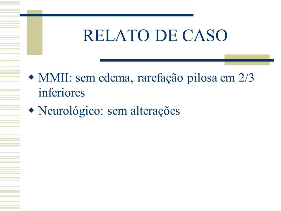 RELATO DE CASO MMII: sem edema, rarefação pilosa em 2/3 inferiores
