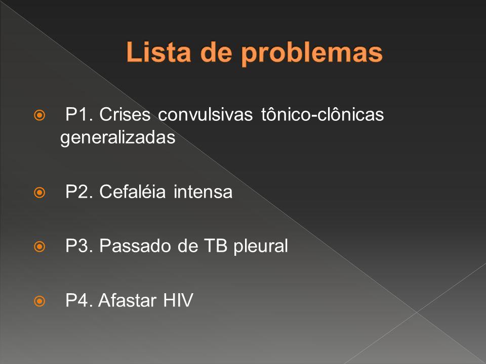 Lista de problemas P1. Crises convulsivas tônico-clônicas generalizadas. P2. Cefaléia intensa. P3. Passado de TB pleural.