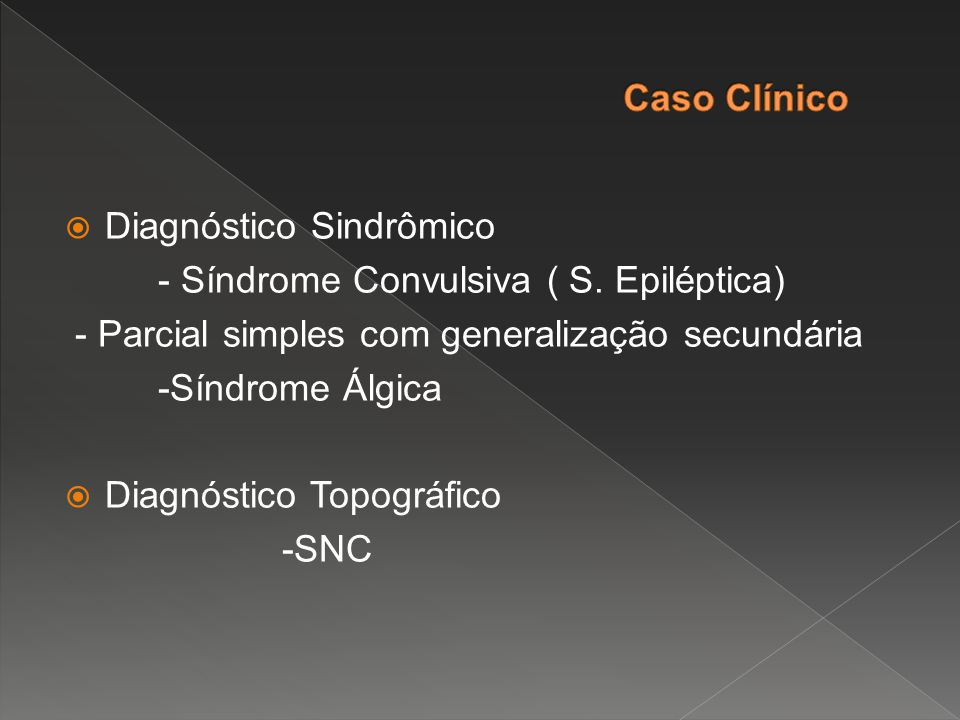 Caso Clínico Diagnóstico Sindrômico. - Síndrome Convulsiva ( S. Epiléptica) - Parcial simples com generalização secundária.