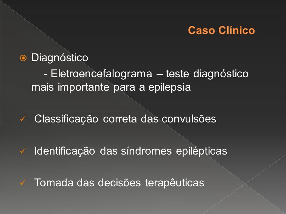 Caso Clínico Diagnóstico. - Eletroencefalograma – teste diagnóstico mais importante para a epilepsia.