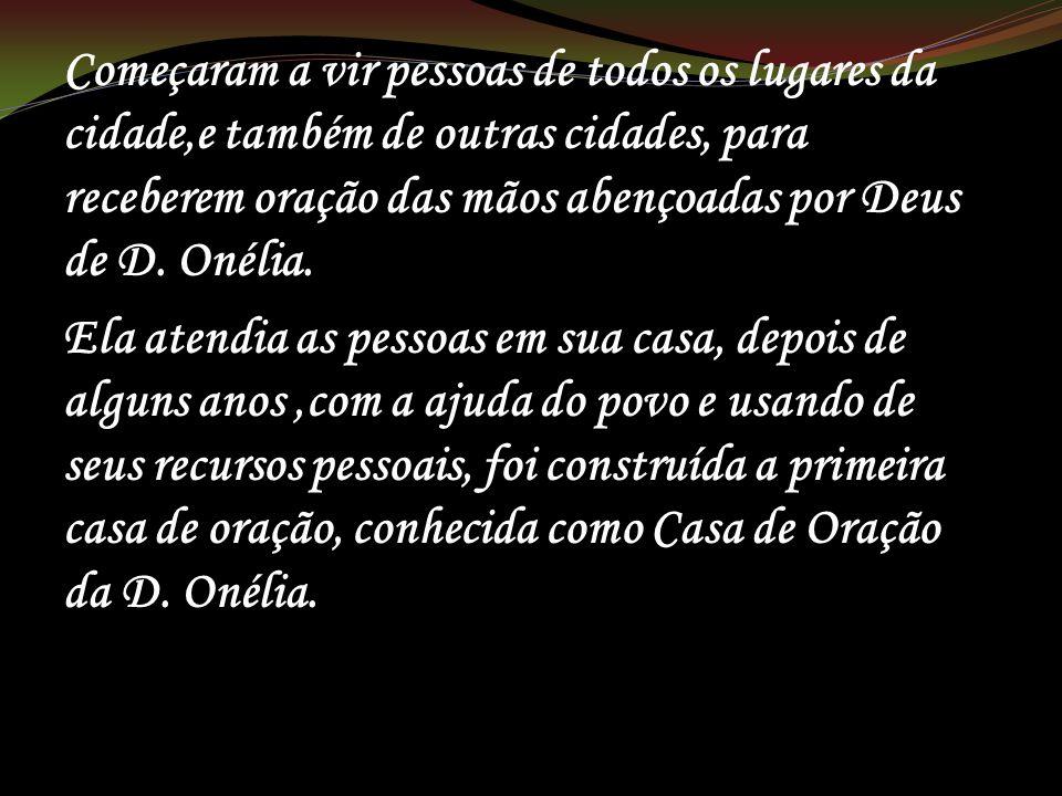 Começaram a vir pessoas de todos os lugares da cidade,e também de outras cidades, para receberem oração das mãos abençoadas por Deus de D. Onélia.