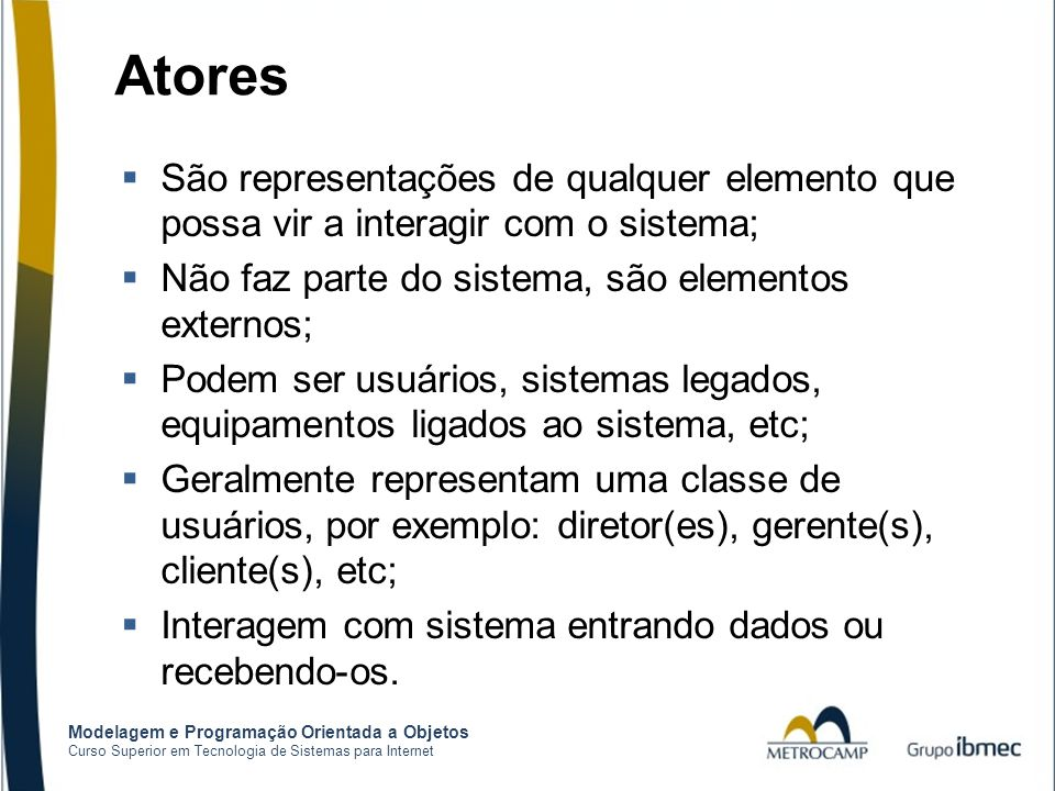Atores São representações de qualquer elemento que possa vir a interagir com o sistema; Não faz parte do sistema, são elementos externos;