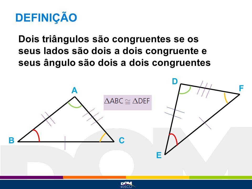 DEFINIÇÃO Dois triângulos são congruentes se os seus lados são dois a dois congruente e seus ângulo são dois a dois congruentes.
