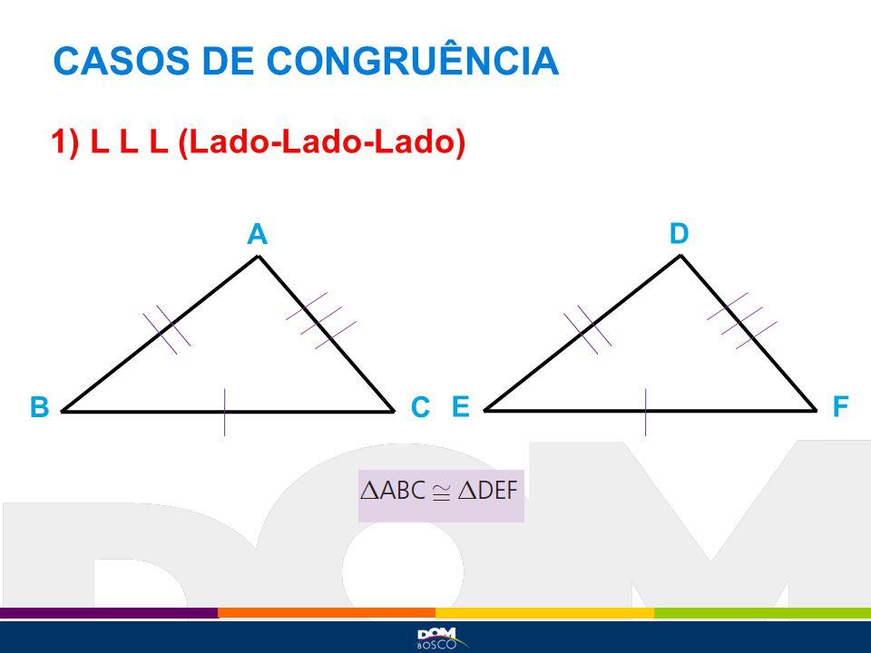 CASOS DE CONGRUÊNCIA 1) L L L (Lado-Lado-Lado) A D B C E F