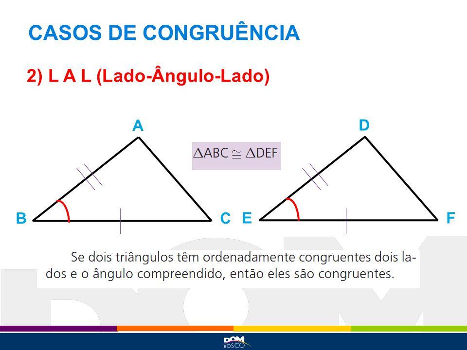 CASOS DE CONGRUÊNCIA 2) L A L (Lado-Ângulo-Lado) A D B C E F