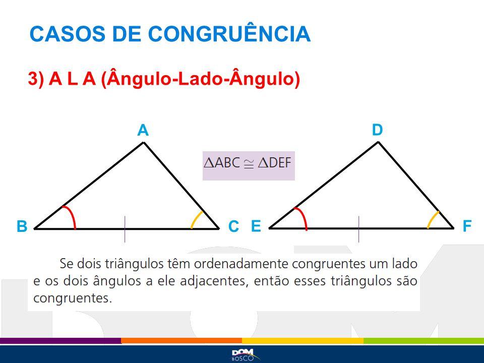 CASOS DE CONGRUÊNCIA 3) A L A (Ângulo-Lado-Ângulo) A D B C E F