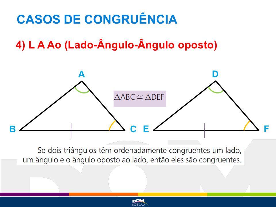 CASOS DE CONGRUÊNCIA 4) L A Ao (Lado-Ângulo-Ângulo oposto) A D B C E F
