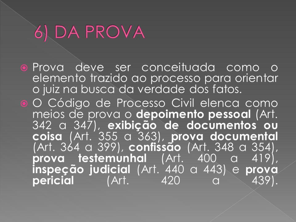 6) DA PROVA Prova deve ser conceituada como o elemento trazido ao processo para orientar o juiz na busca da verdade dos fatos.