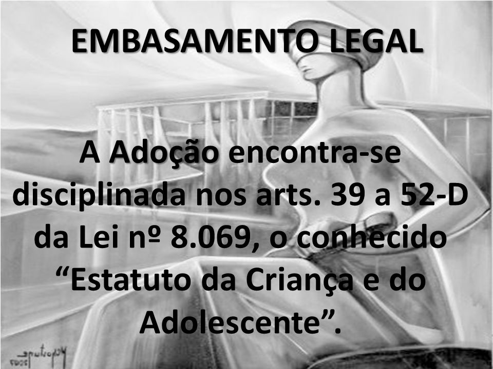 EMBASAMENTO LEGAL A Adoção encontra-se disciplinada nos arts.