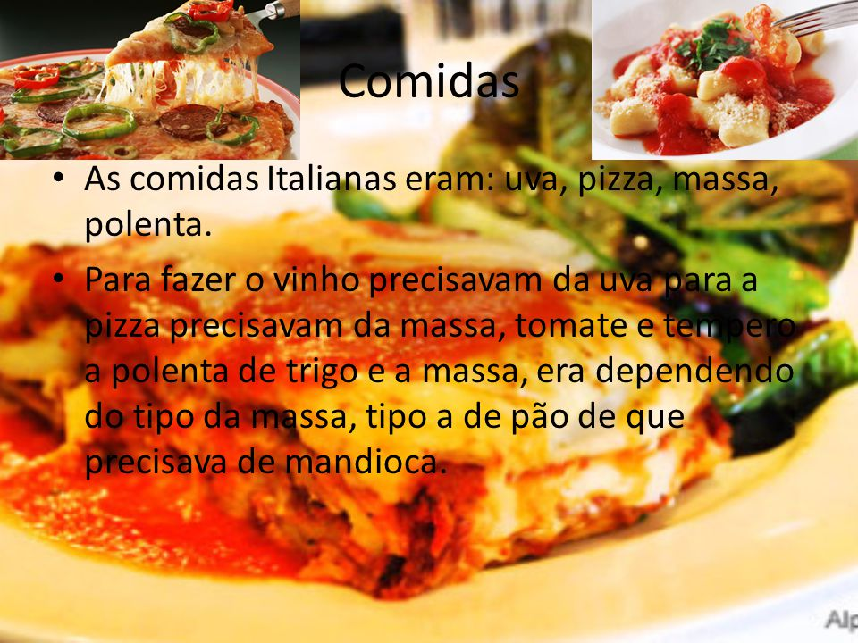 Comidas As comidas Italianas eram: uva, pizza, massa, polenta.