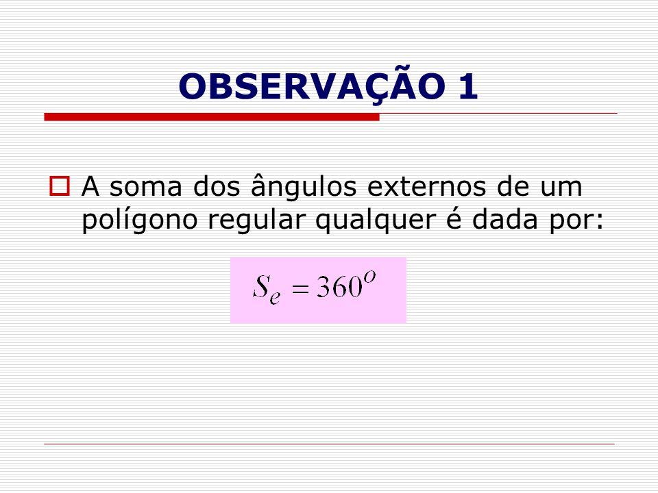 OBSERVAÇÃO 1 A soma dos ângulos externos de um polígono regular qualquer é dada por: