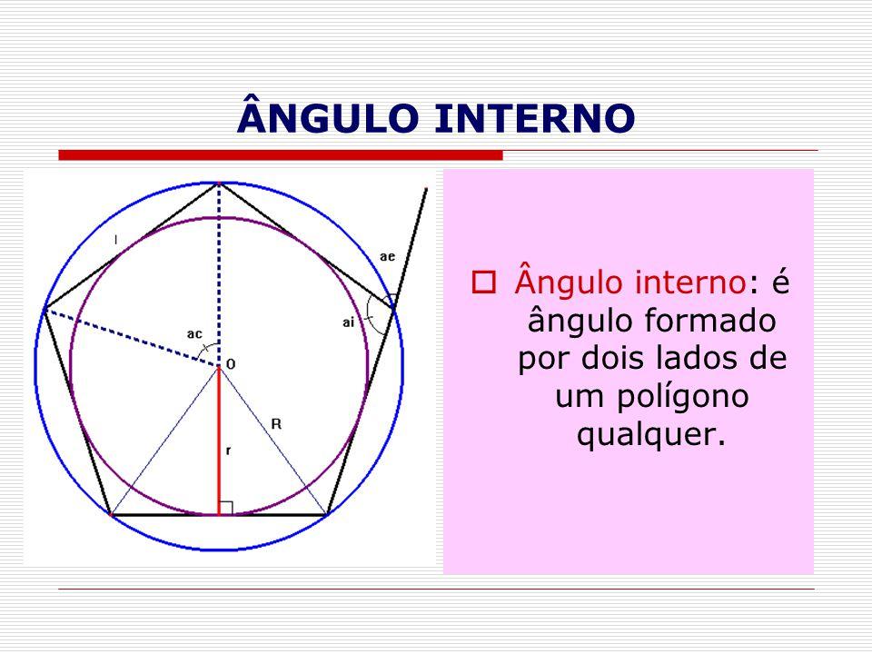 ÂNGULO INTERNO Ângulo interno: é ângulo formado por dois lados de um polígono qualquer.