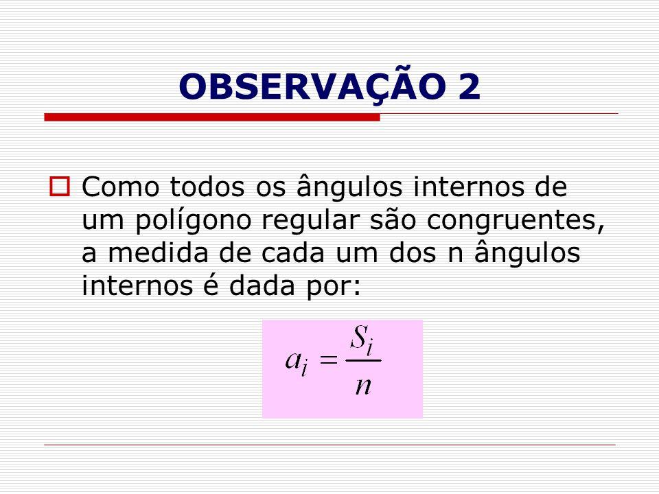 OBSERVAÇÃO 2 Como todos os ângulos internos de um polígono regular são congruentes, a medida de cada um dos n ângulos internos é dada por:
