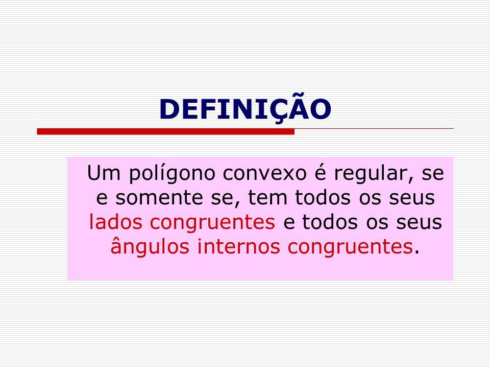 DEFINIÇÃO Um polígono convexo é regular, se e somente se, tem todos os seus lados congruentes e todos os seus ângulos internos congruentes.