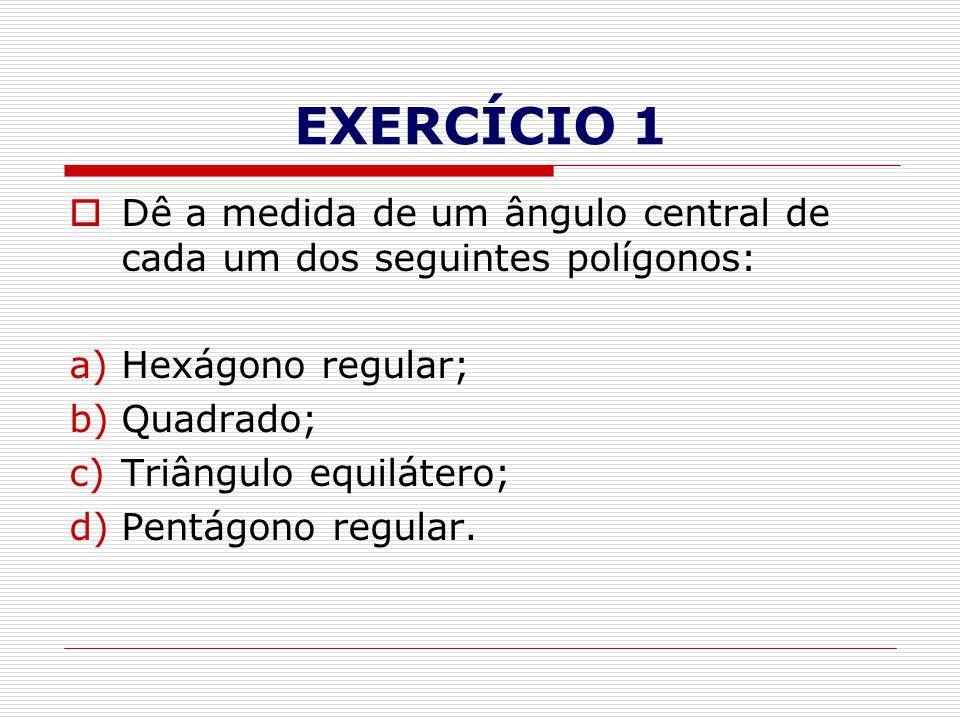 EXERCÍCIO 1 Dê a medida de um ângulo central de cada um dos seguintes polígonos: Hexágono regular;