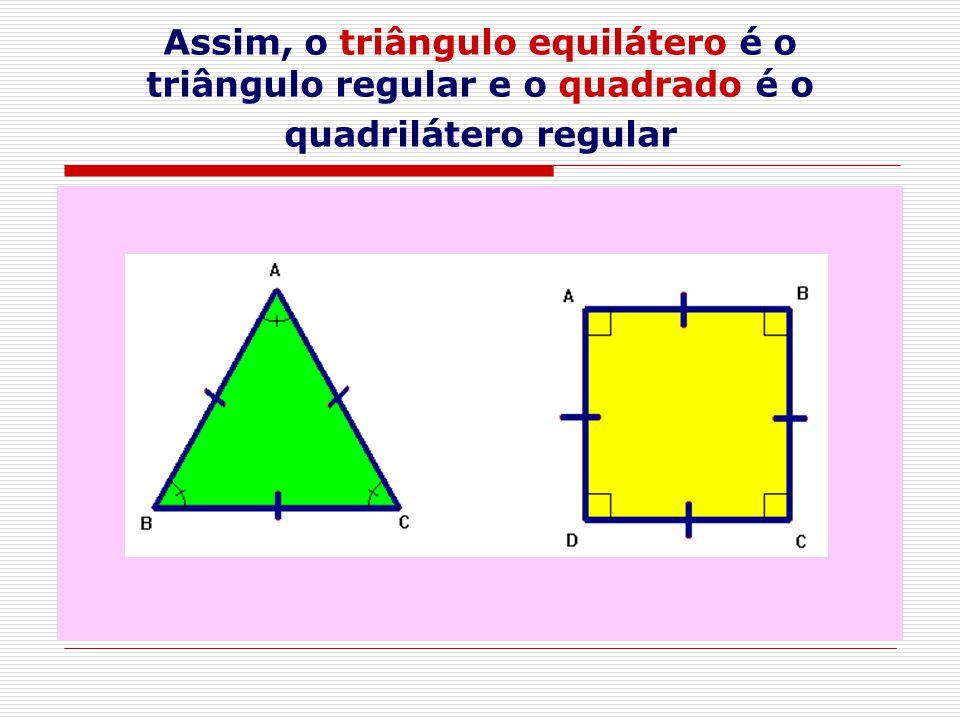 Assim, o triângulo equilátero é o triângulo regular e o quadrado é o quadrilátero regular