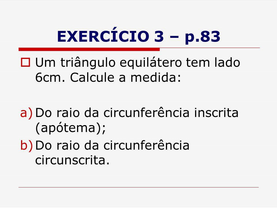 EXERCÍCIO 3 – p.83 Um triângulo equilátero tem lado 6cm. Calcule a medida: Do raio da circunferência inscrita (apótema);