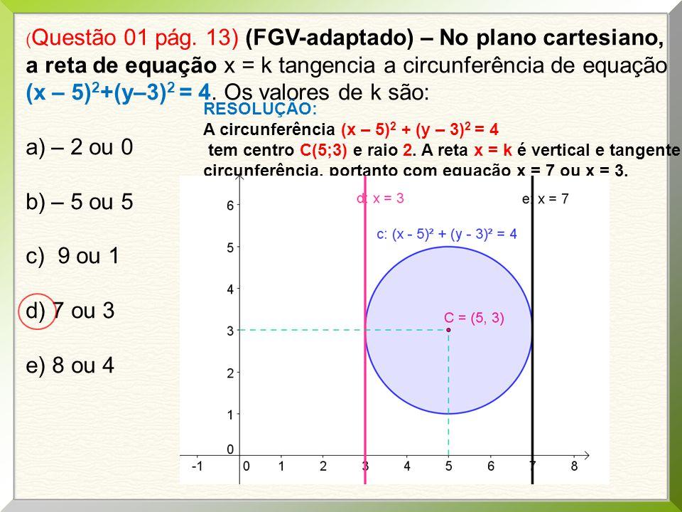 (Questão 01 pág. 13) (FGV-adaptado) – No plano cartesiano, a reta de equação x = k tangencia a circunferência de equação (x – 5)2+(y–3)2 = 4. Os valores de k são:
