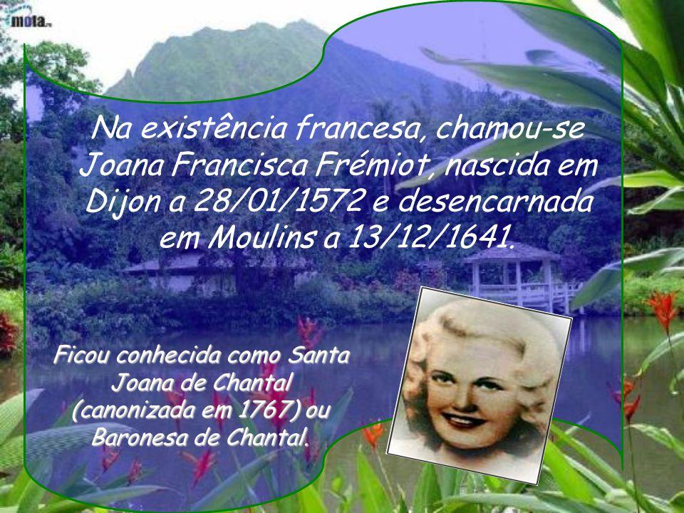 Na existência francesa, chamou-se Joana Francisca Frémiot, nascida em Dijon a 28/01/1572 e desencarnada em Moulins a 13/12/1641.