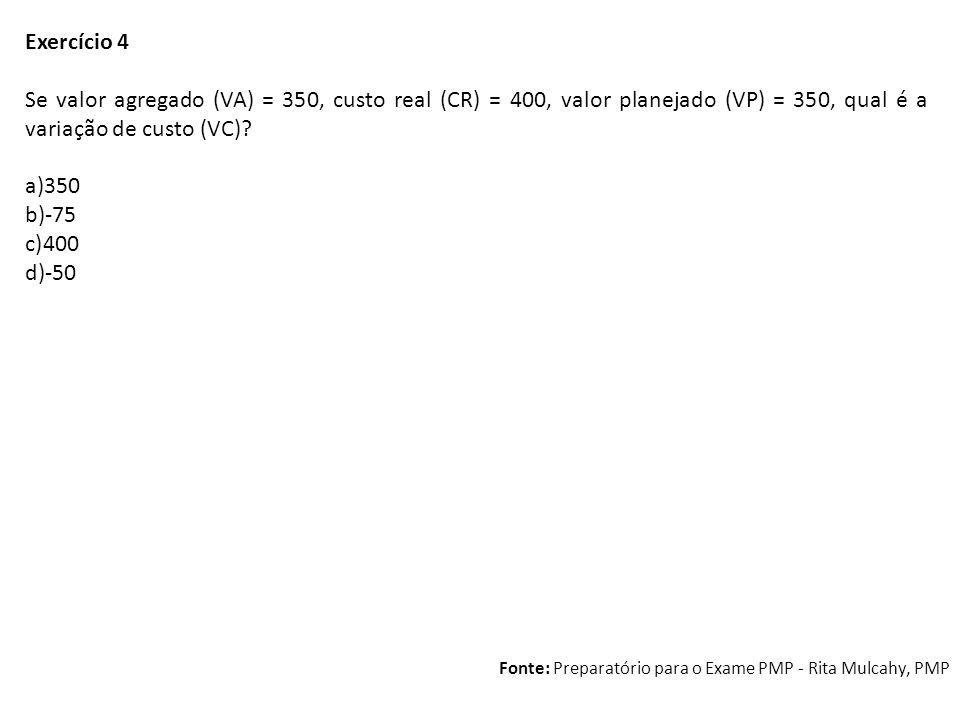 Exercício 4 Se valor agregado (VA) = 350, custo real (CR) = 400, valor planejado (VP) = 350, qual é a variação de custo (VC)