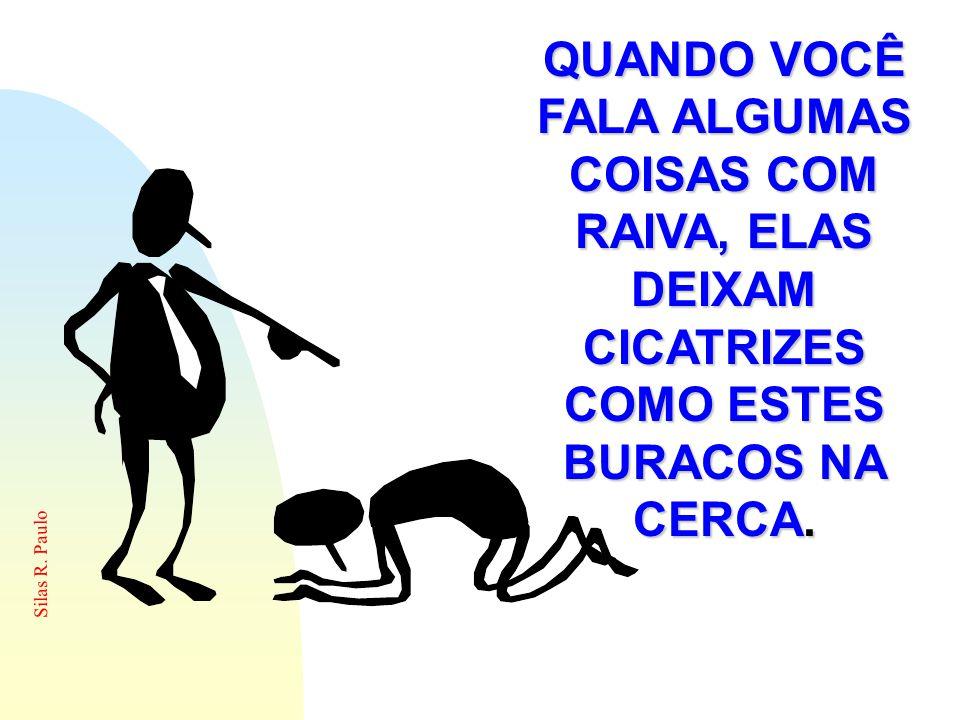 QUANDO VOCÊ FALA ALGUMAS COISAS COM RAIVA, ELAS DEIXAM CICATRIZES COMO ESTES BURACOS NA CERCA.