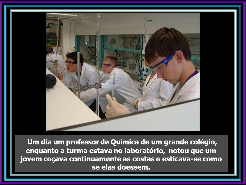 Um dia um professor de Química de um grande colégio, enquanto a turma estava no laboratório, notou que um jovem coçava continuamente as costas e esticava-se como se elas doessem.