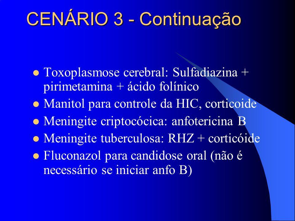 CENÁRIO 3 - Continuação Toxoplasmose cerebral: Sulfadiazina + pirimetamina + ácido folínico. Manitol para controle da HIC, corticoide.