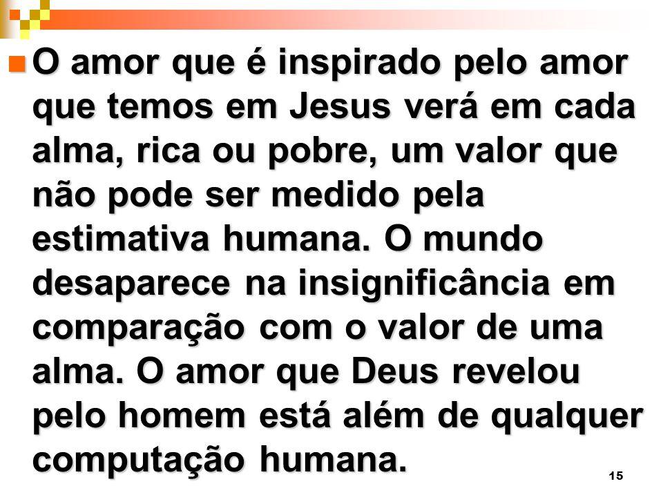 O amor que é inspirado pelo amor que temos em Jesus verá em cada alma, rica ou pobre, um valor que não pode ser medido pela estimativa humana.