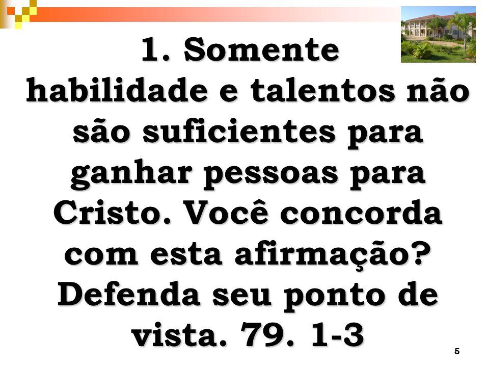 1. Somente habilidade e talentos não são suficientes para ganhar pessoas para Cristo.