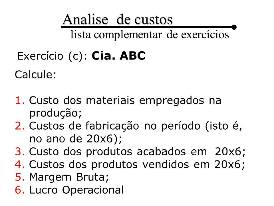 Exercício (c): Cia. ABC Calcule: 1. Custo dos materiais empregados na produção; 2. Custos de fabricação no período (isto é, no ano de 20x6);