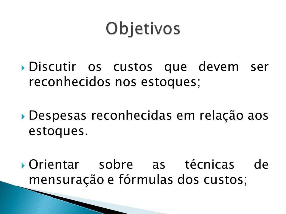 Objetivos Discutir os custos que devem ser reconhecidos nos estoques;
