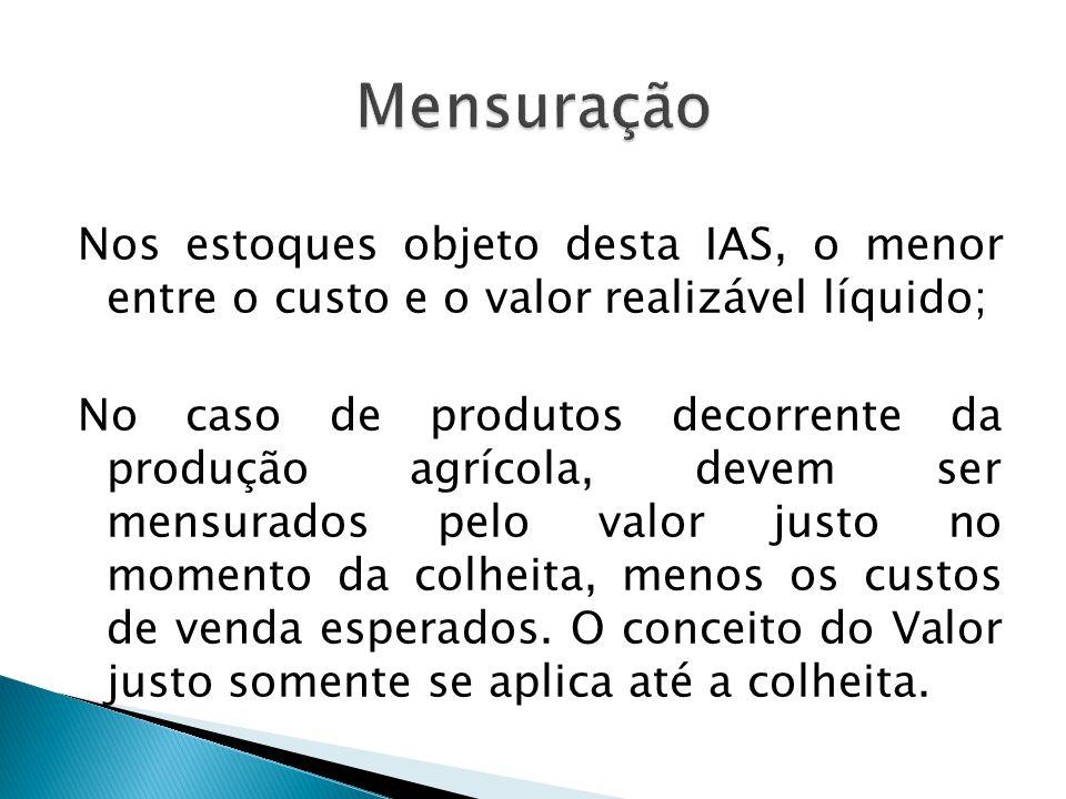 Mensuração Nos estoques objeto desta IAS, o menor entre o custo e o valor realizável líquido;
