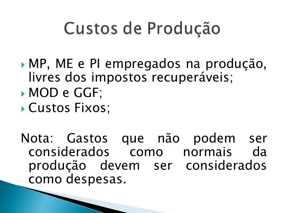 Custos de Produção MP, ME e PI empregados na produção, livres dos impostos recuperáveis; MOD e GGF;