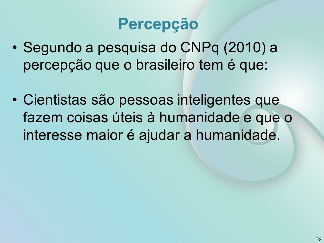 Percepção Segundo a pesquisa do CNPq (2010) a percepção que o brasileiro tem é que: