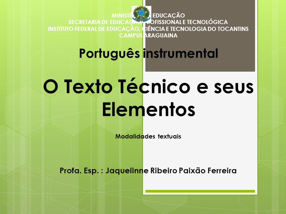 MINISTÉRIO DA EDUCAÇÃO SECRETARIA DE EDUCAÇÃO PROFISSIONAL E TECNOLÓGICA INSTITUTO FEDERAL DE EDUCAÇÃO, CIÊNCIA E TECNOLOGIA DO TOCANTINS CAMPUS ARAGUAINA Português instrumental O Texto Técnico e seus Elementos Modalidades textuais Profa.