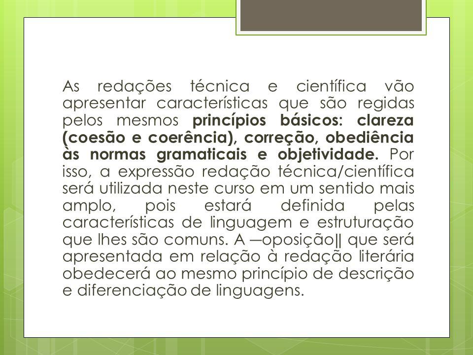 As redações técnica e científica vão apresentar características que são regidas pelos mesmos princípios básicos: clareza (coesão e coerência), correção, obediência às normas gramaticais e objetividade.